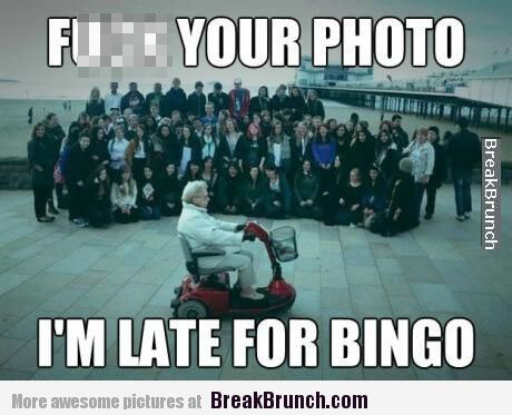 F' your photo I'm late for bingo meme